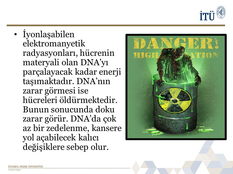 İyonlaşabilen elektromanyetik radyasyonları, hücrenin materyali olan DNA'yı parçalayacak kadar enerji taşımaktadır.