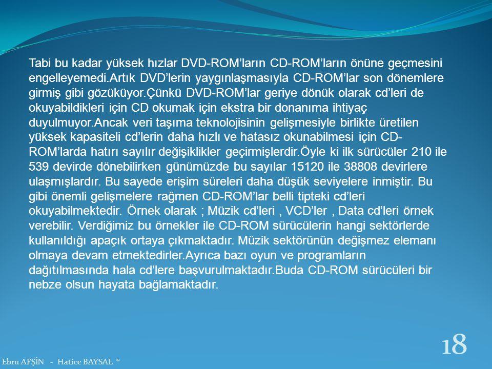 Tabi bu kadar yüksek hızlar DVD-ROM'ların CD-ROM'ların önüne geçmesini engelleyemedi.Artık DVD'lerin yaygınlaşmasıyla CD-ROM'lar son dönemlere girmiş gibi gözüküyor.Çünkü DVD-ROM'lar geriye dönük olarak cd'leri de okuyabildikleri için CD okumak için ekstra bir donanıma ihtiyaç duyulmuyor.Ancak veri taşıma teknolojisinin gelişmesiyle birlikte üretilen yüksek kapasiteli cd'lerin daha hızlı ve hatasız okunabilmesi için CD-ROM'larda hatırı sayılır değişiklikler geçirmişlerdir.Öyle ki ilk sürücüler 210 ile 539 devirde dönebilirken günümüzde bu sayılar 15120 ile 38808 devirlere ulaşmışlardır. Bu sayede erişim süreleri daha düşük seviyelere inmiştir. Bu gibi önemli gelişmelere rağmen CD-ROM'lar belli tipteki cd'leri okuyabilmektedir. Örnek olarak ; Müzik cd'leri , VCD'ler , Data cd'leri örnek verebilir. Verdiğimiz bu örnekler ile CD-ROM sürücülerin hangi sektörlerde kullanıldığı apaçık ortaya çıkmaktadır. Müzik sektörünün değişmez elemanı olmaya devam etmektedirler.Ayrıca bazı oyun ve programların dağıtılmasında hala cd'lere başvurulmaktadır.Buda CD-ROM sürücüleri bir nebze olsun hayata bağlamaktadır.
