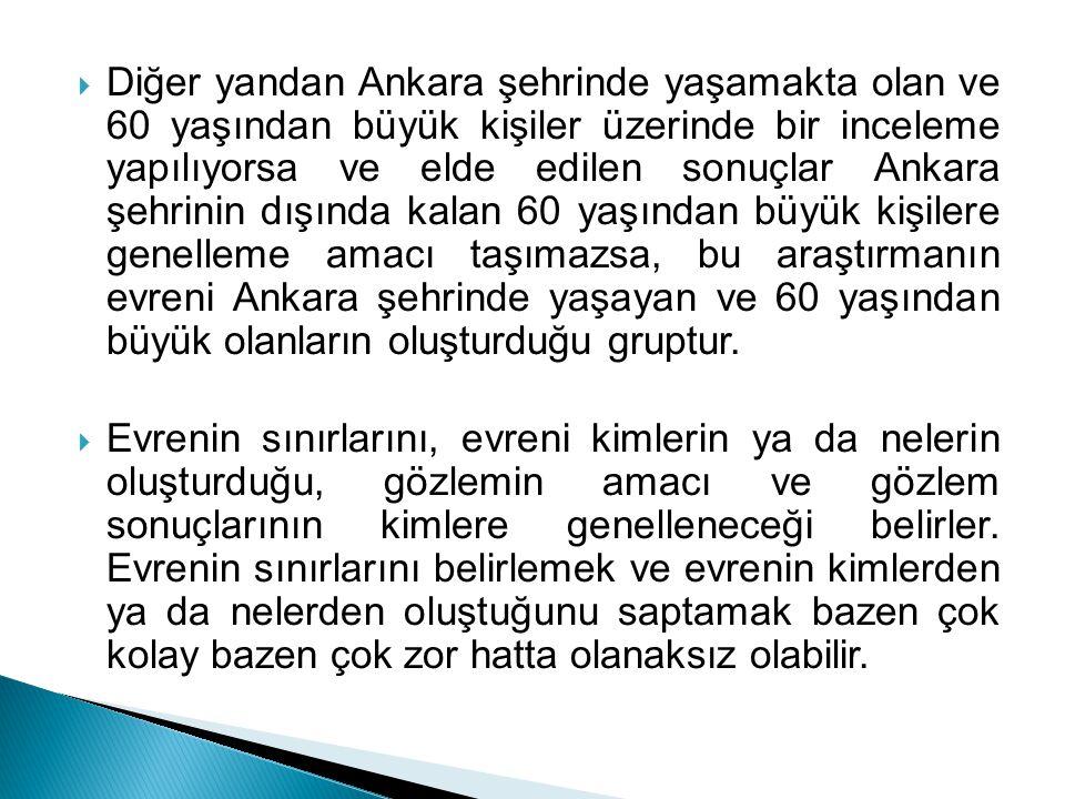 Diğer yandan Ankara şehrinde yaşamakta olan ve 60 yaşından büyük kişiler üzerinde bir inceleme yapılıyorsa ve elde edilen sonuçlar Ankara şehrinin dışında kalan 60 yaşından büyük kişilere genelleme amacı taşımazsa, bu araştırmanın evreni Ankara şehrinde yaşayan ve 60 yaşından büyük olanların oluşturduğu gruptur.