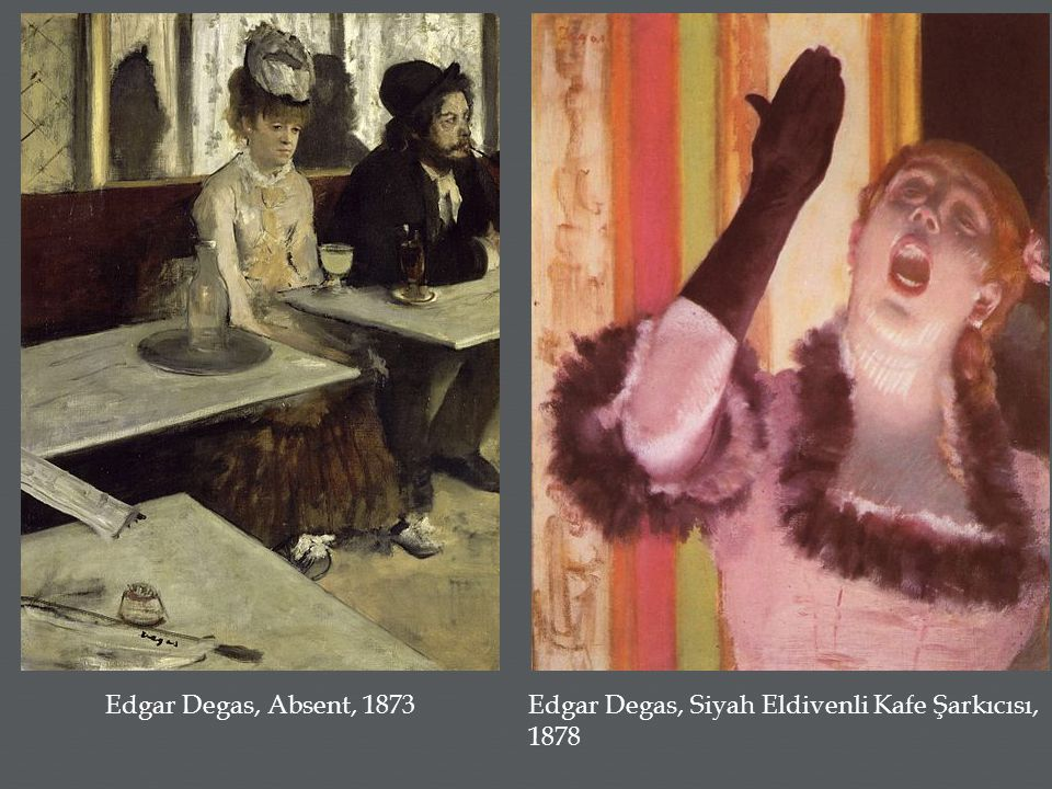 Edgar Degas, Absent, 1873 Edgar Degas, Siyah Eldivenli Kafe Şarkıcısı, 1878