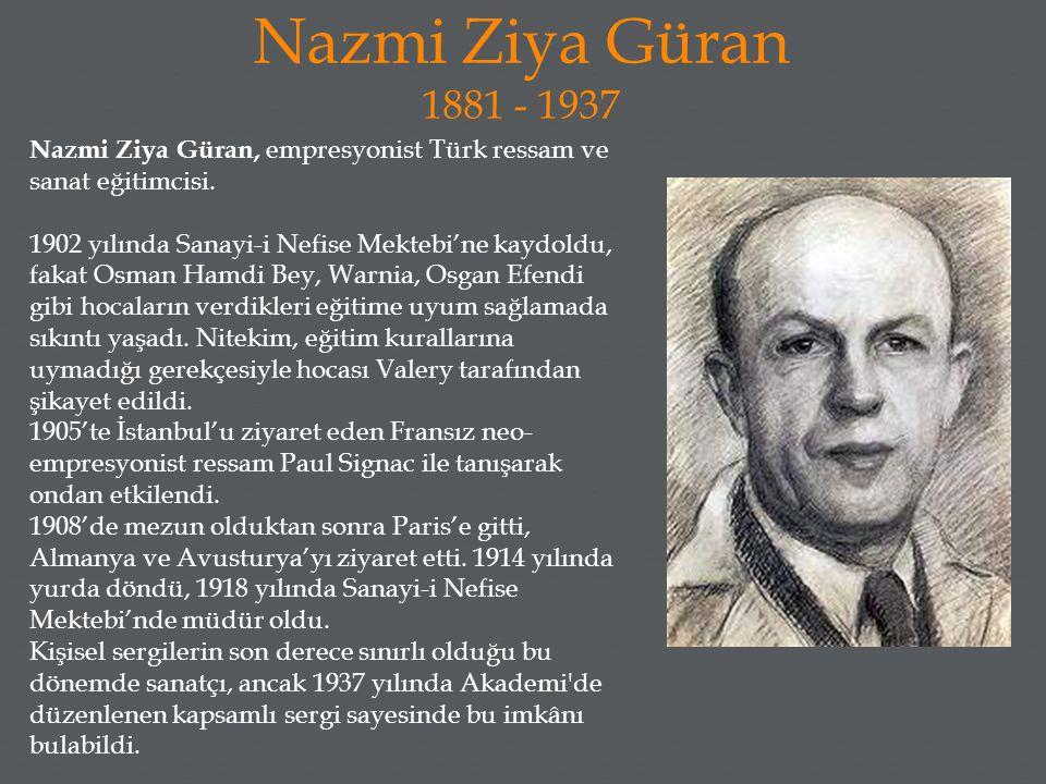 Nazmi Ziya Güran 1881 - 1937 Nazmi Ziya Güran, empresyonist Türk ressam ve sanat eğitimcisi.