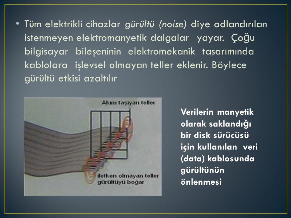 Tüm elektrikli cihazlar gürültü (noise) diye adlandırılan istenmeyen elektromanyetik dalgalar yayar. Çoğu bilgisayar bileşeninin elektromekanik tasarımında kablolara işlevsel olmayan teller eklenir. Böylece gürültü etkisi azaltılır