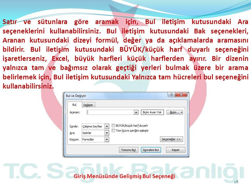 Satır ve sütunlara göre aramak için, Bul iletişim kutusundaki Ara seçeneklerini kullanabilirsiniz. Bul iletişim kutusundaki Bak seçenekleri, Aranan kutusundaki dizeyi formül, değer ya da açıklamalarda aramasını bildirir. Bul iletişim kutusundaki BÜYÜK/küçük harf duyarlı seçeneğini işaretlerseniz, Excel, büyük harfleri küçük harflerden ayırır. Bir dizenin yalnızca tam ve bağımsız olarak geçtiği yerleri bulmak üzere bir arama belirlemek için, Bul iletişim kutusundaki Yalnızca tam hücreleri bul seçeneğini kullanabilirsiniz.