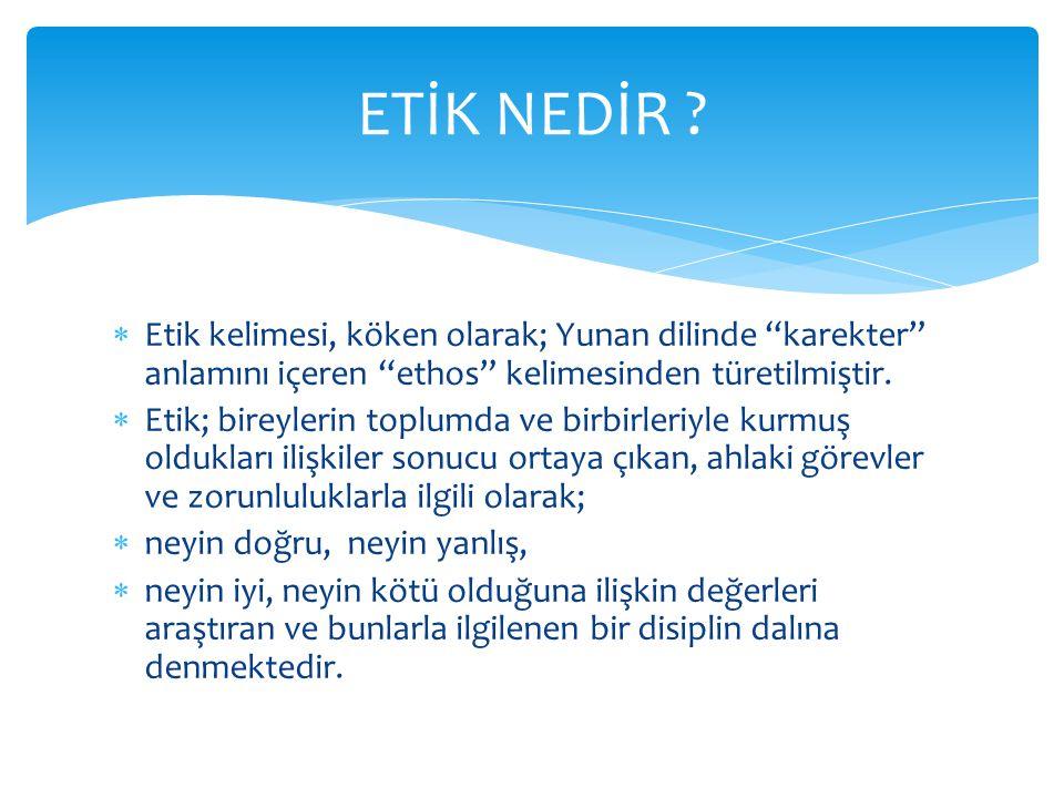 ETİK NEDİR Etik kelimesi, köken olarak; Yunan dilinde karekter anlamını içeren ethos kelimesinden türetilmiştir.