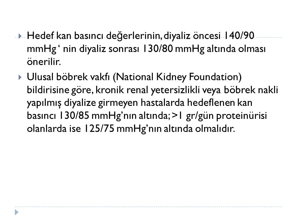 Hedef kan basıncı değerlerinin, diyaliz öncesi 140/90 mmHg ' nin diyaliz sonrası 130/80 mmHg altında olması önerilir.