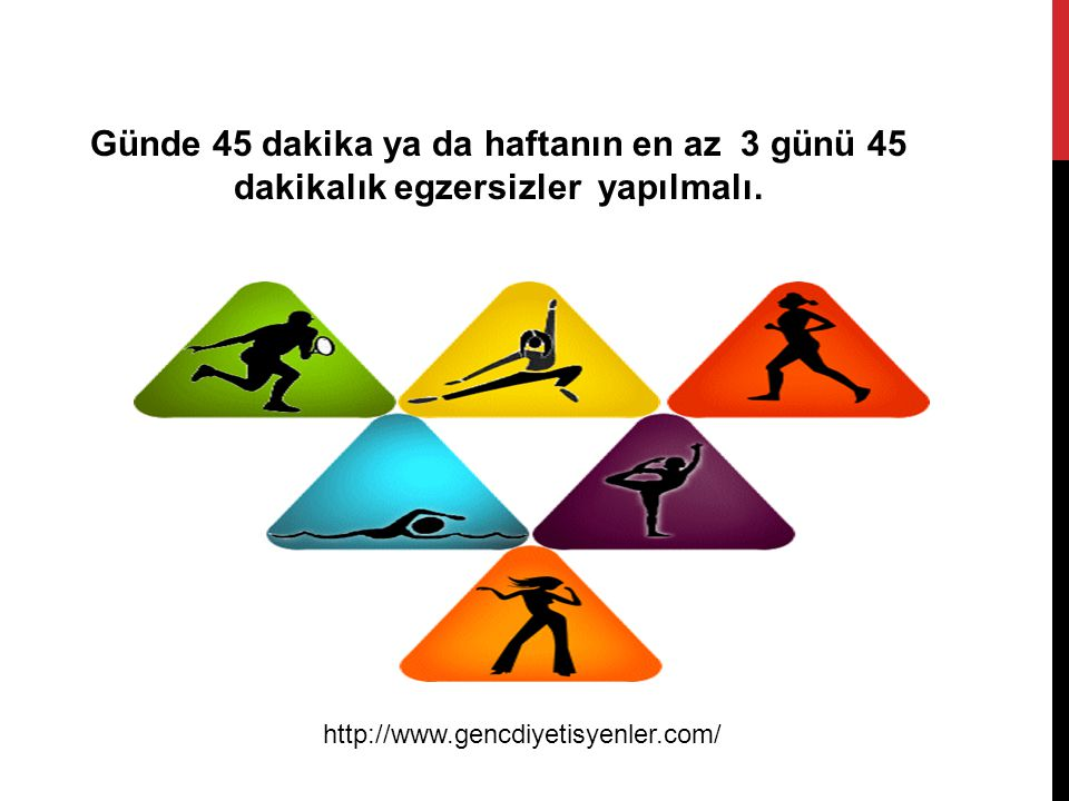 Günde 45 dakika ya da haftanın en az 3 günü 45 dakikalık egzersizler yapılmalı.