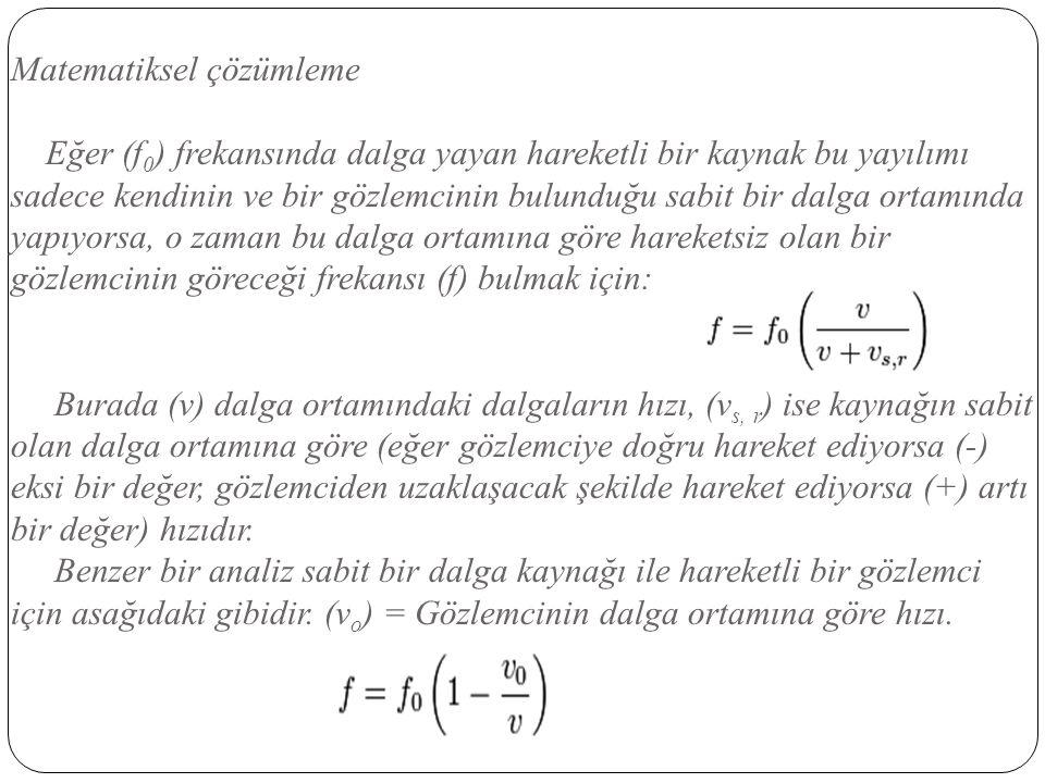 Matematiksel çözümleme Eğer (f0) frekansında dalga yayan hareketli bir kaynak bu yayılımı sadece kendinin ve bir gözlemcinin bulunduğu sabit bir dalga ortamında yapıyorsa, o zaman bu dalga ortamına göre hareketsiz olan bir gözlemcinin göreceği frekansı (f) bulmak için: Burada (v) dalga ortamındaki dalgaların hızı, (vs, r) ise kaynağın sabit olan dalga ortamına göre (eğer gözlemciye doğru hareket ediyorsa (-) eksi bir değer, gözlemciden uzaklaşacak şekilde hareket ediyorsa (+) artı bir değer) hızıdır.