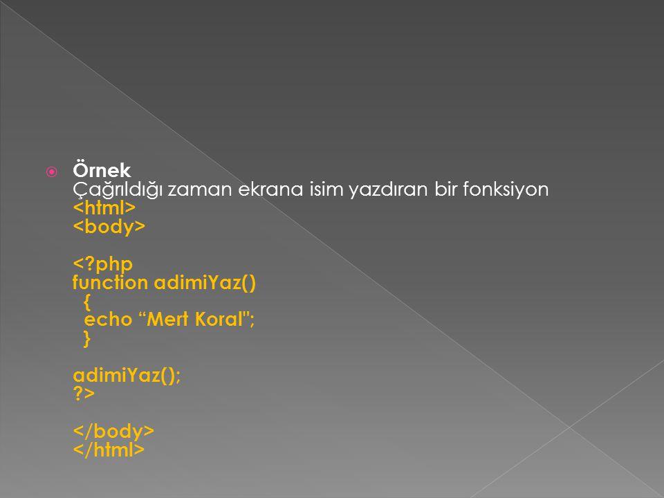 Örnek Çağrıldığı zaman ekrana isim yazdıran bir fonksiyon <html> <body> < php function adimiYaz() { echo Mert Koral ; } adimiYaz(); > </body> </html>