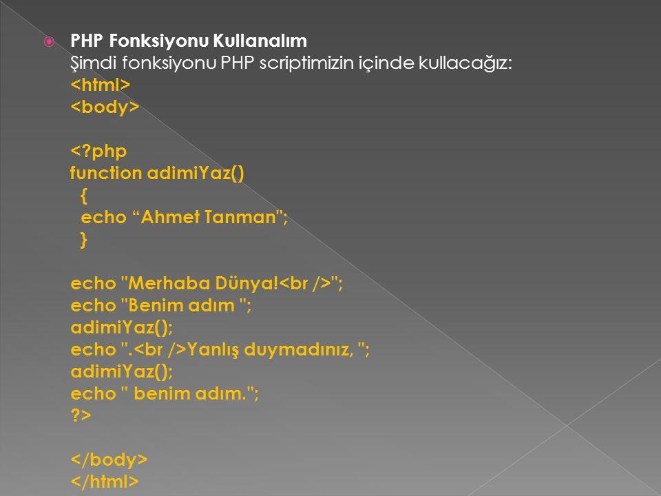 PHP Fonksiyonu Kullanalım Şimdi fonksiyonu PHP scriptimizin içinde kullacağız: <html> <body> < php function adimiYaz() { echo Ahmet Tanman ; } echo Merhaba Dünya!<br /> ; echo Benim adım ; adimiYaz(); echo .<br />Yanlış duymadınız, ; adimiYaz(); echo benim adım. ; > </body> </html>
