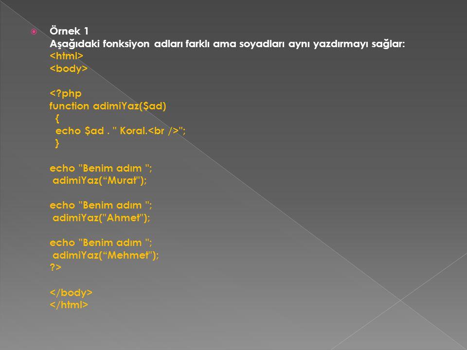 Örnek 1 Aşağıdaki fonksiyon adları farklı ama soyadları aynı yazdırmayı sağlar: <html> <body> < php function adimiYaz($ad) { echo $ad . Koral.<br /> ; } echo Benim adım ; adimiYaz( Murat ); echo Benim adım ; adimiYaz( Ahmet ); echo Benim adım ; adimiYaz( Mehmet ); > </body> </html>