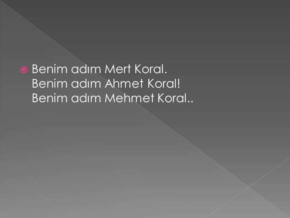 Benim adım Mert Koral. Benim adım Ahmet Koral! Benim adım Mehmet Koral..