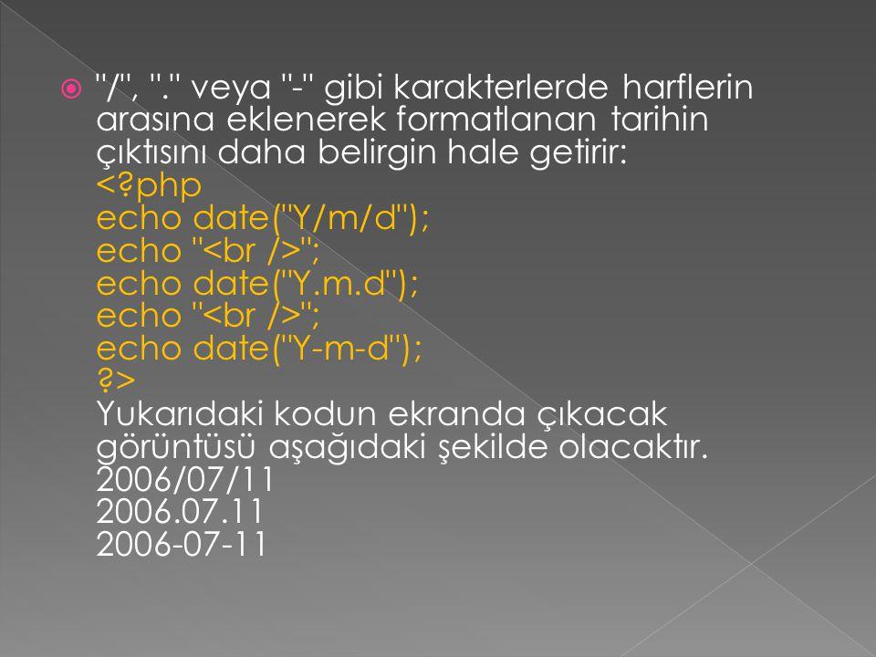 / , . veya - gibi karakterlerde harflerin arasına eklenerek formatlanan tarihin çıktısını daha belirgin hale getirir: < php echo date( Y/m/d ); echo <br /> ; echo date( Y.m.d ); echo <br /> ; echo date( Y-m-d ); > Yukarıdaki kodun ekranda çıkacak görüntüsü aşağıdaki şekilde olacaktır.