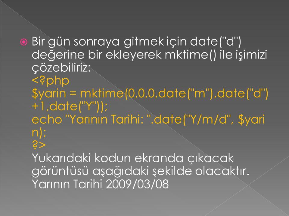 Bir gün sonraya gitmek için date( d ) değerine bir ekleyerek mktime() ile işimizi çözebiliriz: < php $yarin = mktime(0,0,0,date( m ),date( d )+1,date( Y )); echo Yarının Tarihi: .date( Y/m/d , $yarin); > Yukarıdaki kodun ekranda çıkacak görüntüsü aşağıdaki şekilde olacaktır.