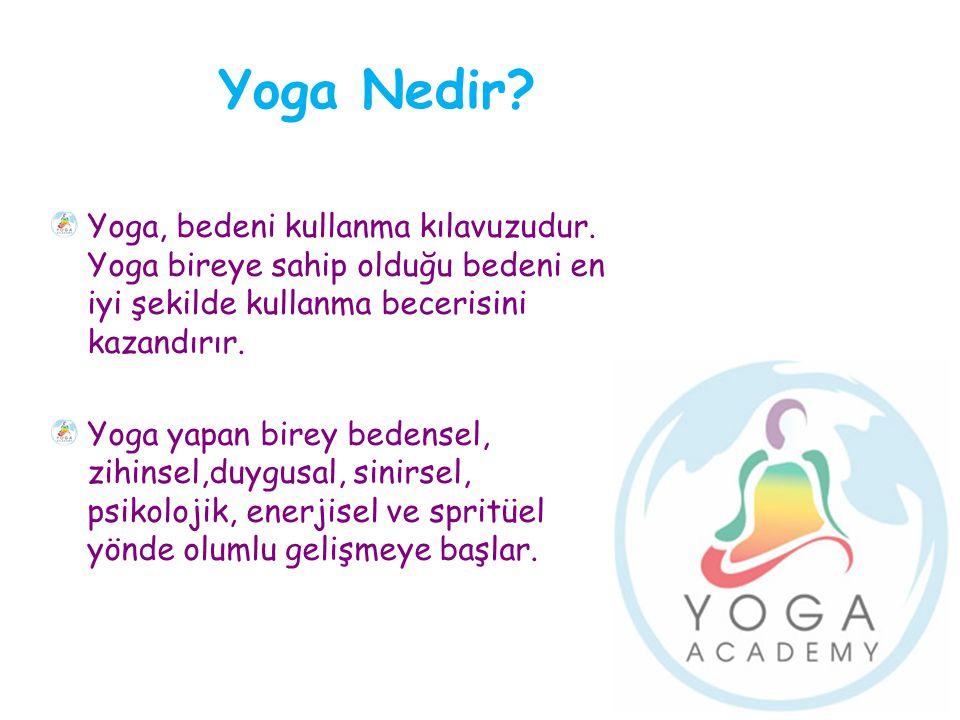 Yoga Nedir Yoga, bedeni kullanma kılavuzudur. Yoga bireye sahip olduğu bedeni en iyi şekilde kullanma becerisini kazandırır.