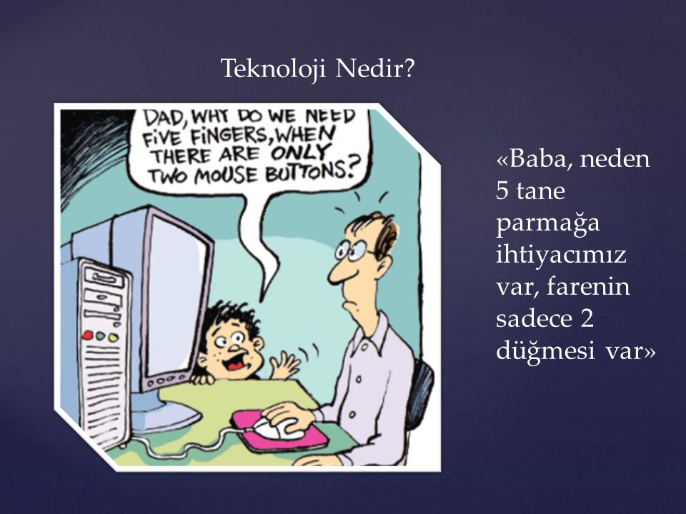 Teknoloji Nedir «Baba, neden 5 tane parmağa ihtiyacımız var, farenin sadece 2 düğmesi var»