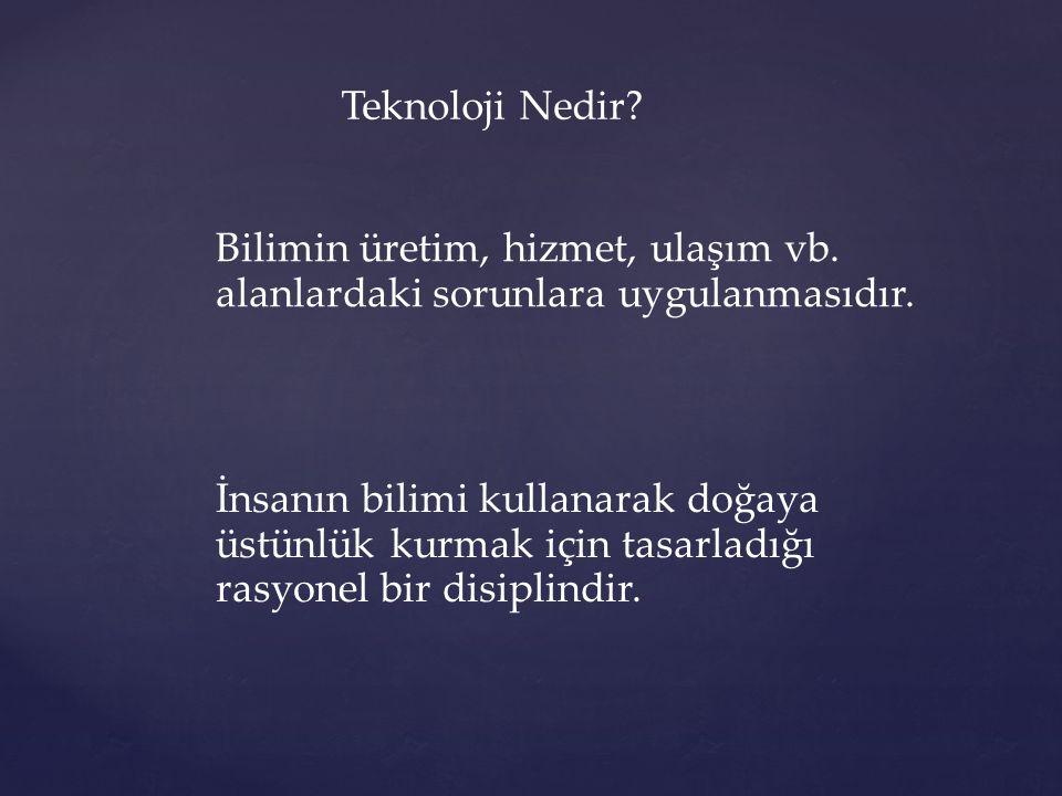 Teknoloji Nedir Bilimin üretim, hizmet, ulaşım vb. alanlardaki sorunlara uygulanmasıdır.
