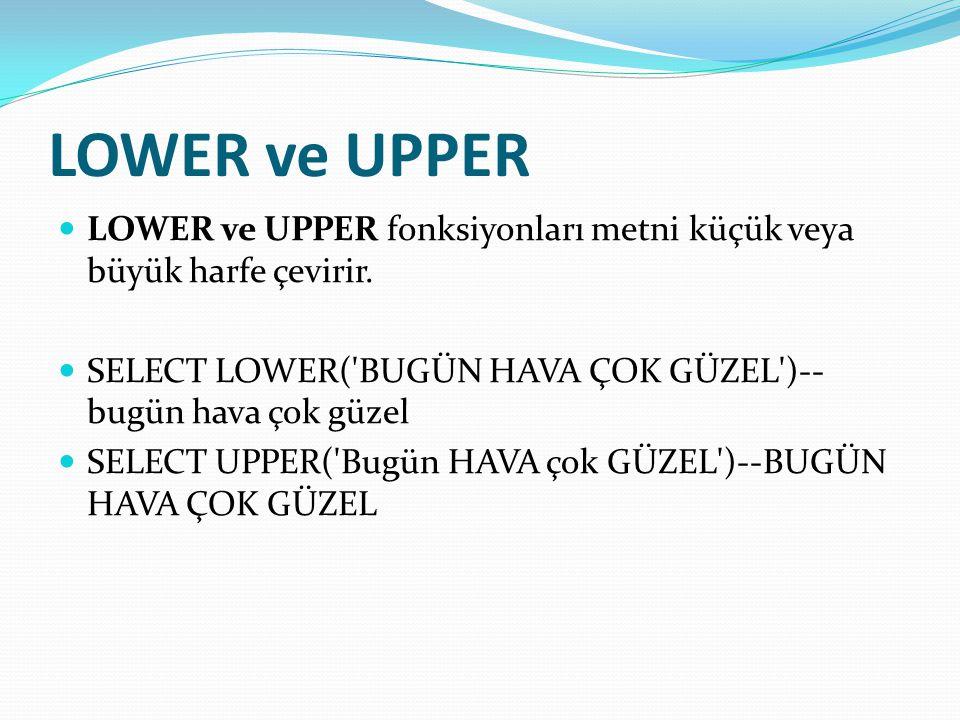 LOWER ve UPPER LOWER ve UPPER fonksiyonları metni küçük veya büyük harfe çevirir. SELECT LOWER( BUGÜN HAVA ÇOK GÜZEL )--bugün hava çok güzel.