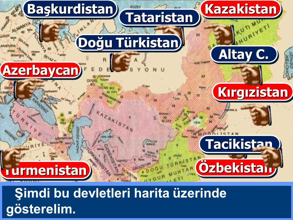 Başkurdistan Kazakistan. Tataristan. Doğu Türkistan. Altay C. Azerbaycan. Kırgızistan. Tacikistan.