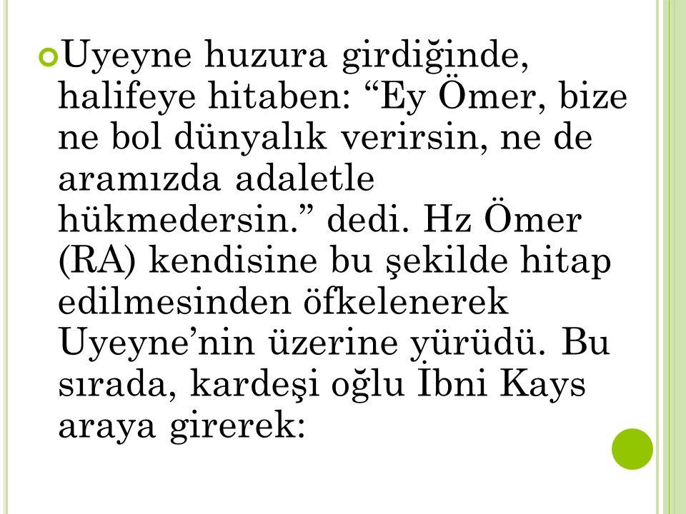 Uyeyne huzura girdiğinde, halifeye hitaben: Ey Ömer, bize ne bol dünyalık verirsin, ne de aramızda adaletle hükmedersin. dedi.