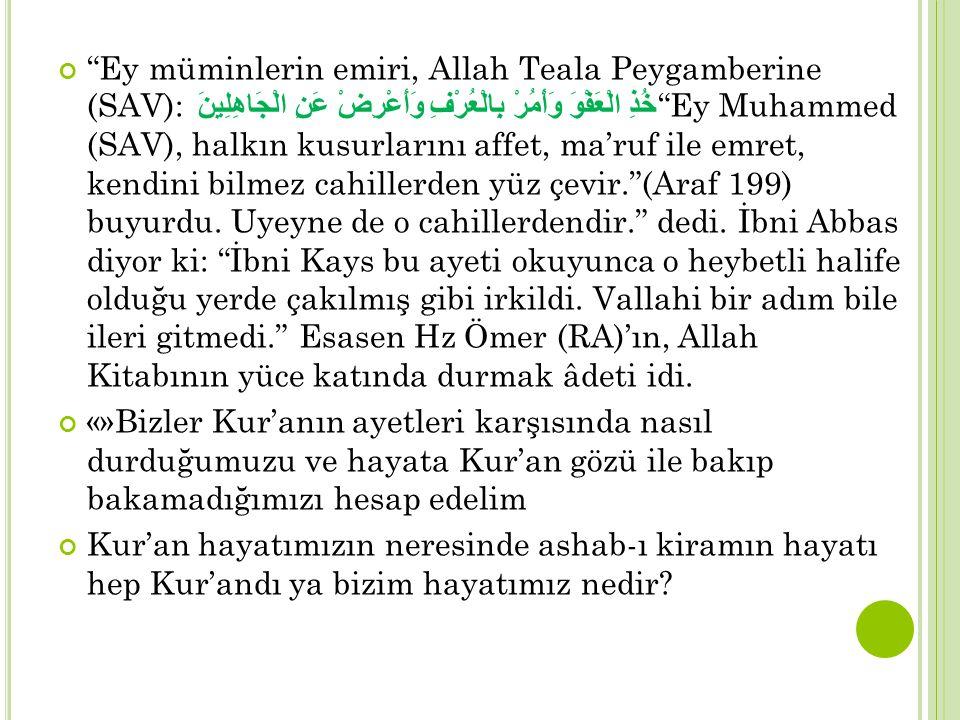 Ey müminlerin emiri, Allah Teala Peygamberine (SAV): خُذِ الْعَفْوَ وَأْمُرْ بِالْعُرْفِ وَأَعْرِضْ عَنِ الْجَاهِلِينَ Ey Muhammed (SAV), halkın kusurlarını affet, ma'ruf ile emret, kendini bilmez cahillerden yüz çevir. (Araf 199) buyurdu. Uyeyne de o cahillerdendir. dedi. İbni Abbas diyor ki: İbni Kays bu ayeti okuyunca o heybetli halife olduğu yerde çakılmış gibi irkildi. Vallahi bir adım bile ileri gitmedi. Esasen Hz Ömer (RA)'ın, Allah Kitabının yüce katında durmak âdeti idi.