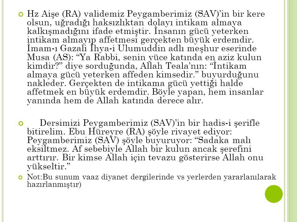 Hz Aişe (RA) validemiz Peygamberimiz (SAV)'in bir kere olsun, uğradığı haksızlıktan dolayı intikam almaya kalkışmadığını ifade etmiştir. İnsanın gücü yeterken intikam almayıp affetmesi gerçekten büyük erdemdir. İmam-ı Gazali İhya-i Ulumuddin adlı meşhur eserinde Musa (AS): Ya Rabbi, senin yüce katında en aziz kulun kimdir diye sorduğunda, Allah Teala'nın: İntikam almaya gücü yeterken affeden kimsedir. buyurduğunu nakleder. Gerçekten de intikama gücü yettiği halde affetmek en büyük erdemdir. Böyle yapan, hem insanlar yanında hem de Allah katında derece alır.