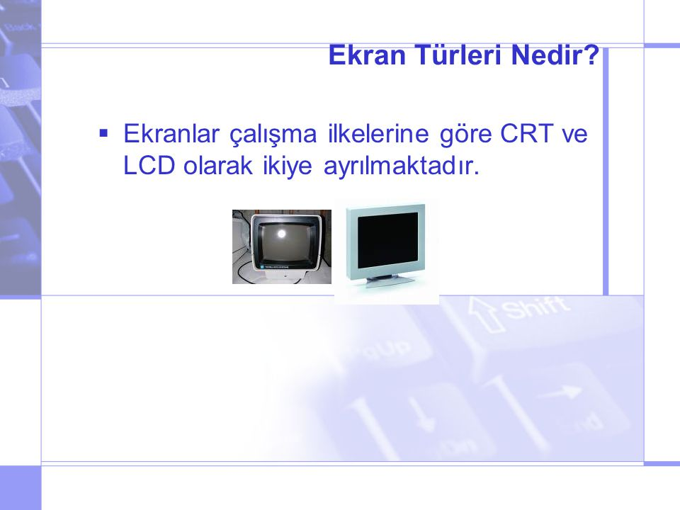 Ekran Türleri Nedir Ekranlar çalışma ilkelerine göre CRT ve LCD olarak ikiye ayrılmaktadır.