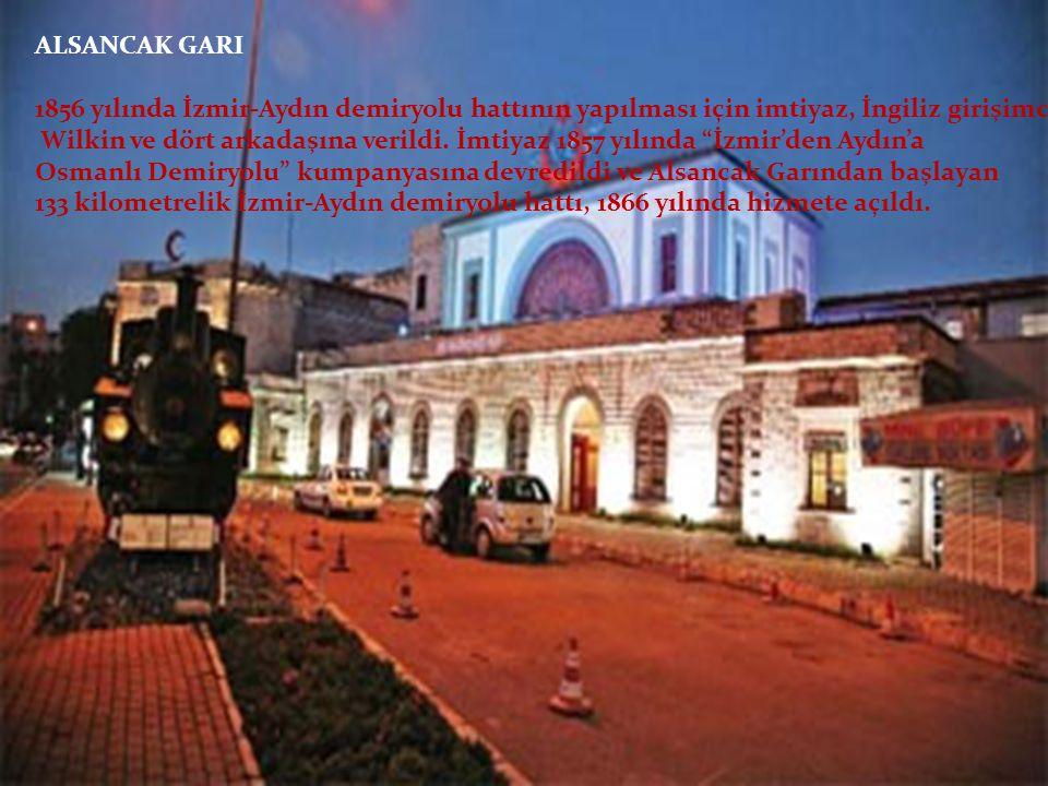ALSANCAK GARI 1856 yılında İzmir-Aydın demiryolu hattının yapılması için imtiyaz, İngiliz girişimci