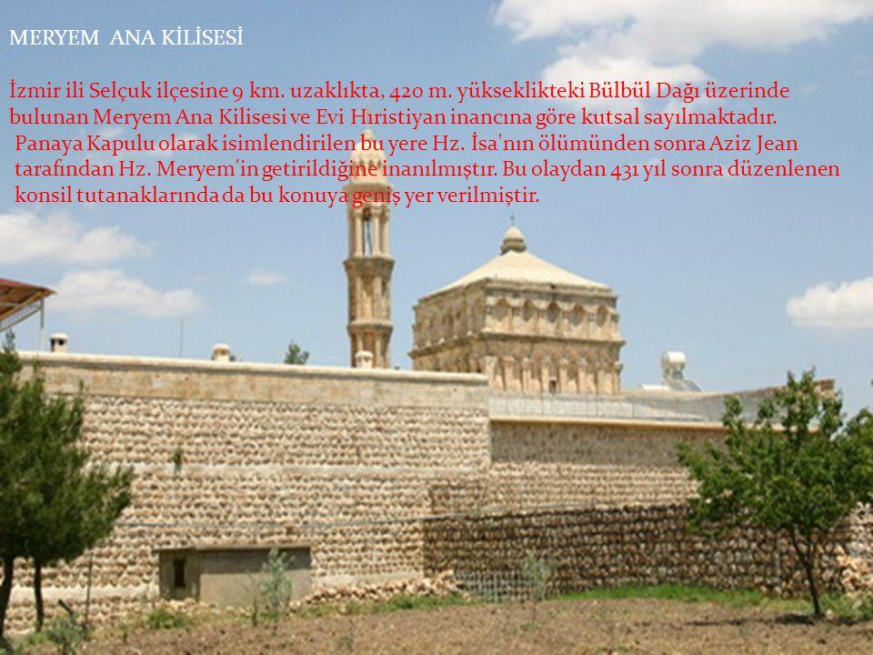 MERYEM ANA KİLİSESİ İzmir ili Selçuk ilçesine 9 km. uzaklıkta, 420 m. yükseklikteki Bülbül Dağı üzerinde.