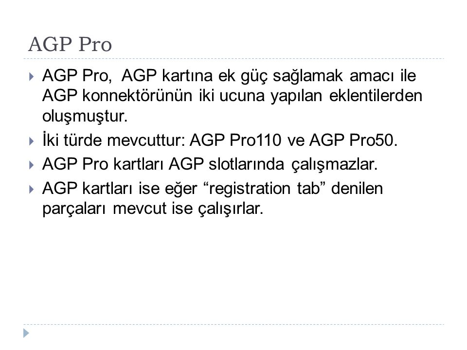AGP Pro AGP Pro, AGP kartına ek güç sağlamak amacı ile AGP konnektörünün iki ucuna yapılan eklentilerden oluşmuştur.