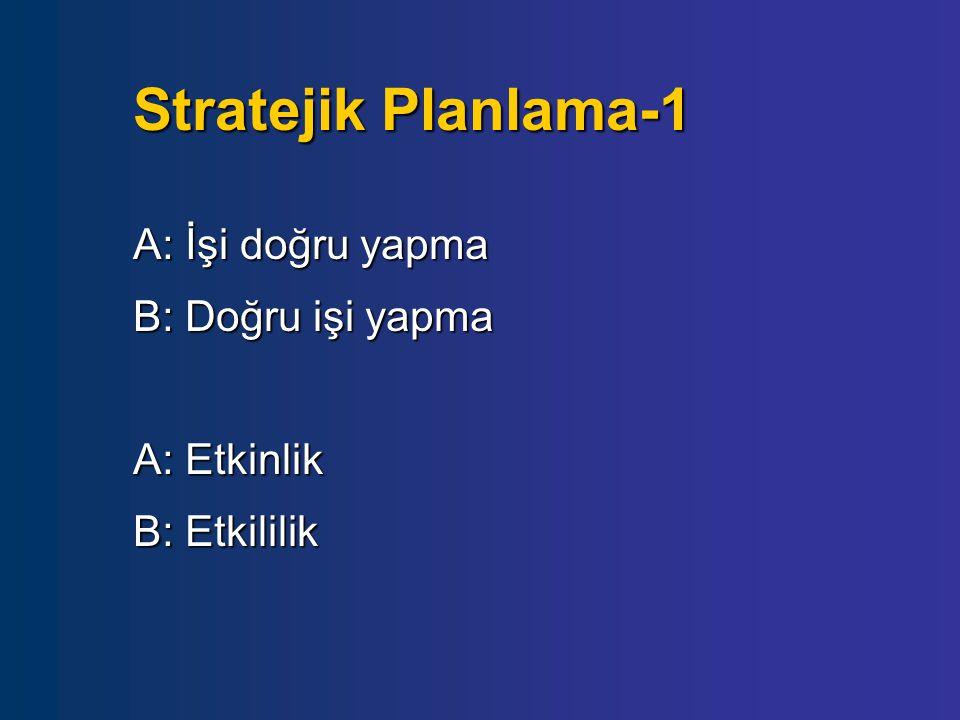 Stratejik Planlama-1 A: İşi doğru yapma B: Doğru işi yapma A: Etkinlik