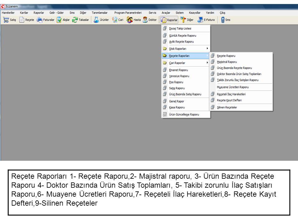 Reçete Raporları 1- Reçete Raporu,2- Majistral raporu, 3- Ürün Bazında Reçete Raporu 4- Doktor Bazında Ürün Satış Toplamları, 5- Takibi zorunlu İlaç Satışları Raporu,6- Muayene Ücretleri Raporu,7- Reçeteli İlaç Hareketleri,8- Reçete Kayıt Defteri,9-Silinen Reçeteler