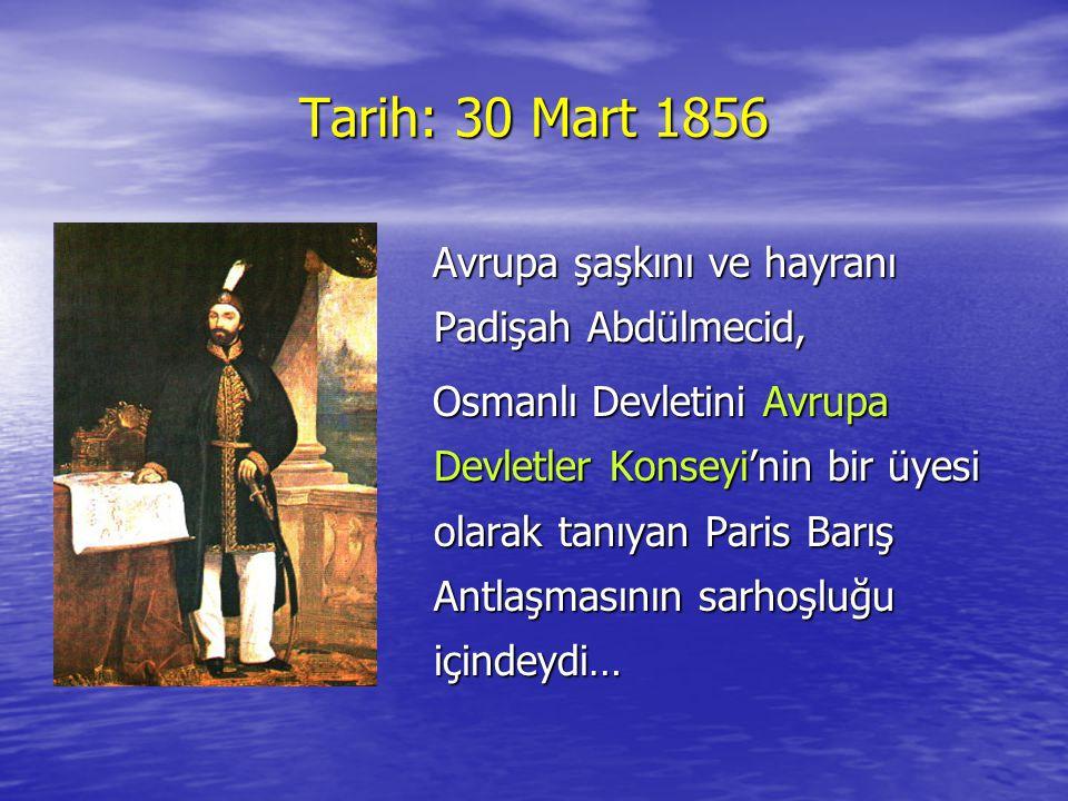 Tarih: 30 Mart 1856 Avrupa şaşkını ve hayranı Padişah Abdülmecid,