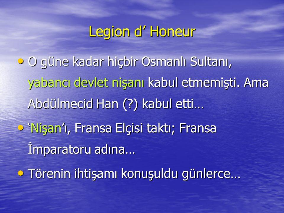 Legion d' Honeur O güne kadar hiçbir Osmanlı Sultanı, yabancı devlet nişanı kabul etmemişti. Ama Abdülmecid Han ( ) kabul etti…