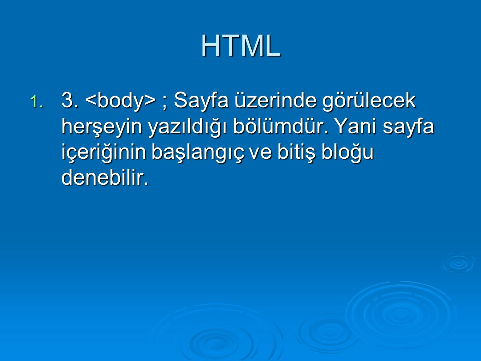 HTML 3. <body> ; Sayfa üzerinde görülecek herşeyin yazıldığı bölümdür.