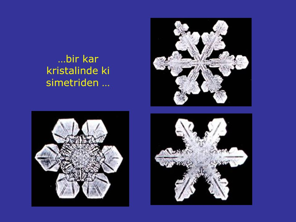 …bir kar kristalinde ki simetriden …