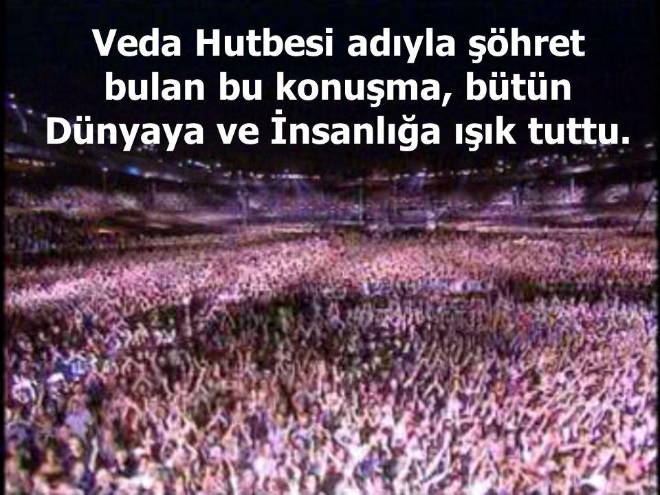Veda Hutbesi adıyla şöhret bulan bu konuşma, bütün Dünyaya ve İnsanlığa ışık tuttu.