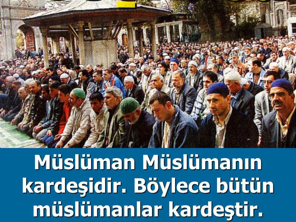 Müslüman Müslümanın kardeşidir. Böylece bütün müslümanlar kardeştir.