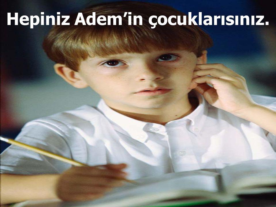 Hepiniz Adem'in çocuklarısınız.