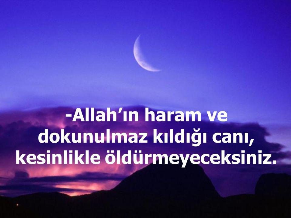 -Allah'ın haram ve dokunulmaz kıldığı canı, kesinlikle öldürmeyeceksiniz.