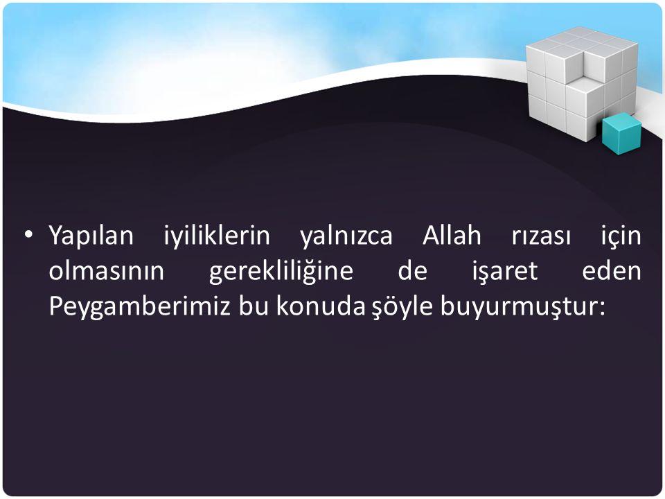 Yapılan iyiliklerin yalnızca Allah rızası için olmasının gerekliliğine de işaret eden Peygamberimiz bu konuda şöyle buyurmuştur: