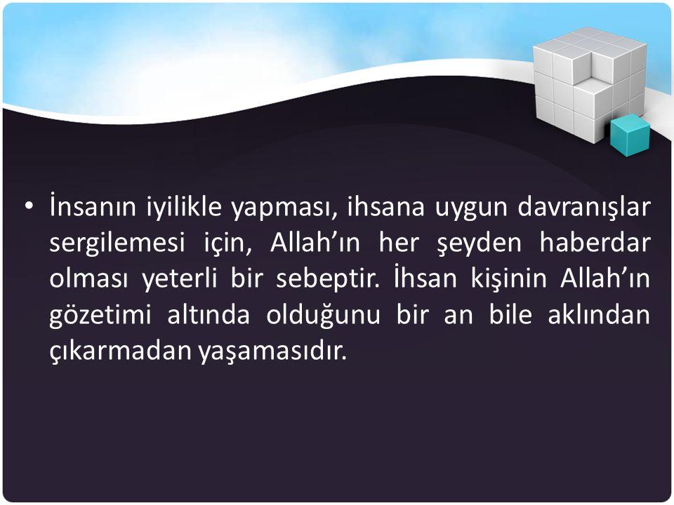 İnsanın iyilikle yapması, ihsana uygun davranışlar sergilemesi için, Allah'ın her şeyden haberdar olması yeterli bir sebeptir.