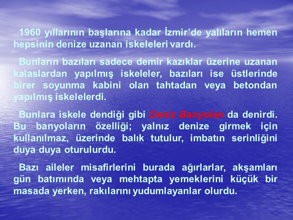 1960 yıllarının başlarına kadar İzmir'de yalıların hemen hepsinin denize uzanan iskeleleri vardı.