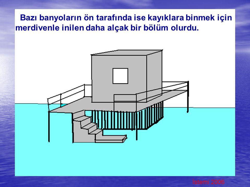Bazı banyoların ön tarafında ise kayıklara binmek için merdivenle inilen daha alçak bir bölüm olurdu.