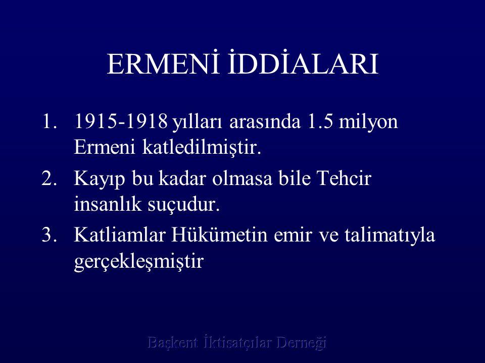 ERMENİ İDDİALARI 1915-1918 yılları arasında 1.5 milyon Ermeni katledilmiştir. Kayıp bu kadar olmasa bile Tehcir insanlık suçudur.