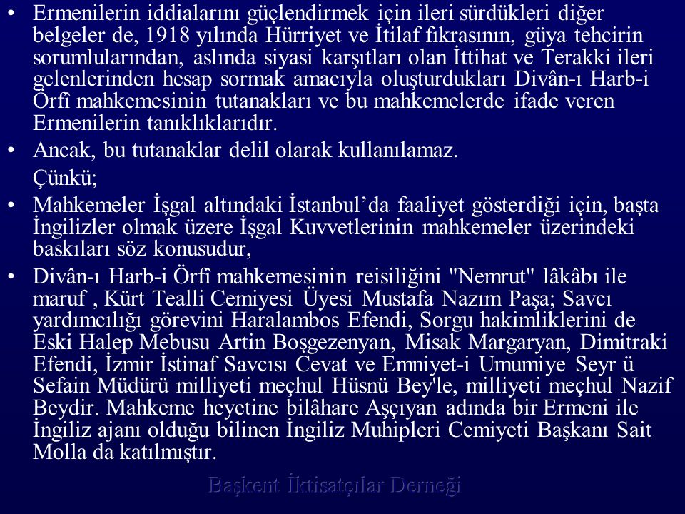 Ermenilerin iddialarını güçlendirmek için ileri sürdükleri diğer belgeler de, 1918 yılında Hürriyet ve İtilaf fıkrasının, güya tehcirin sorumlularından, aslında siyasi karşıtları olan İttihat ve Terakki ileri gelenlerinden hesap sormak amacıyla oluşturdukları Divân-ı Harb-i Örfî mahkemesinin tutanakları ve bu mahkemelerde ifade veren Ermenilerin tanıklıklarıdır.