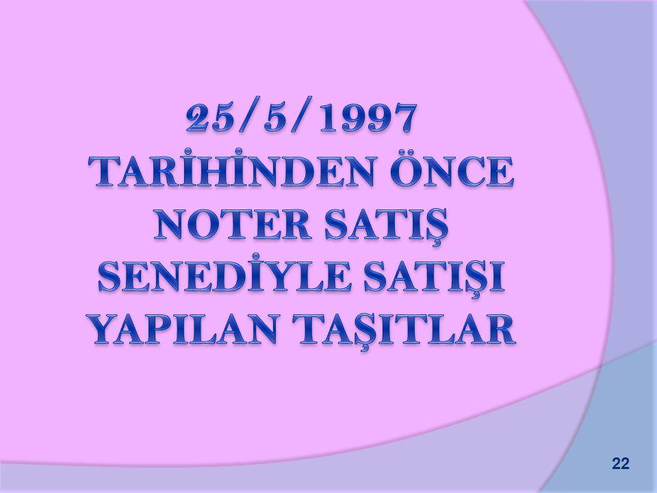 25/5/1997 TARİHİNDEN ÖNCE NOTER SATIŞ SENEDİYLE SATIŞI YAPILAN TAŞITLAR