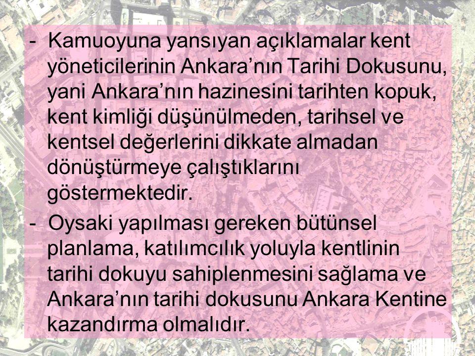 - Kamuoyuna yansıyan açıklamalar kent yöneticilerinin Ankara'nın Tarihi Dokusunu, yani Ankara'nın hazinesini tarihten kopuk, kent kimliği düşünülmeden, tarihsel ve kentsel değerlerini dikkate almadan dönüştürmeye çalıştıklarını göstermektedir.