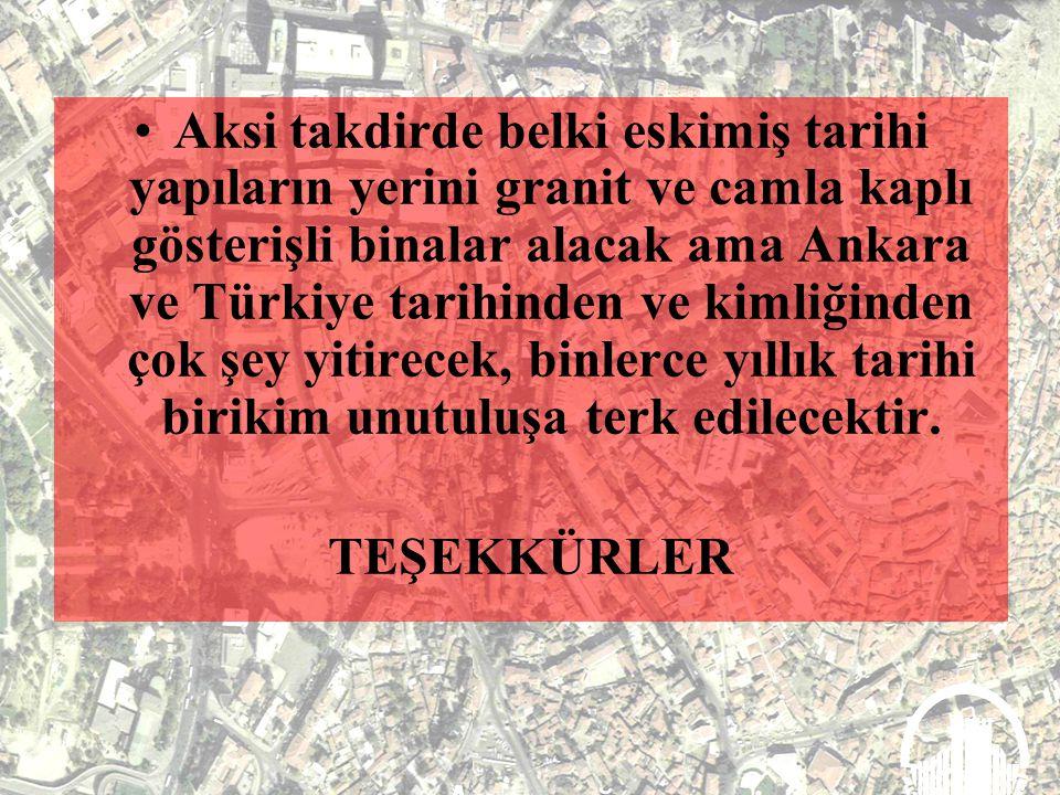 Aksi takdirde belki eskimiş tarihi yapıların yerini granit ve camla kaplı gösterişli binalar alacak ama Ankara ve Türkiye tarihinden ve kimliğinden çok şey yitirecek, binlerce yıllık tarihi birikim unutuluşa terk edilecektir.