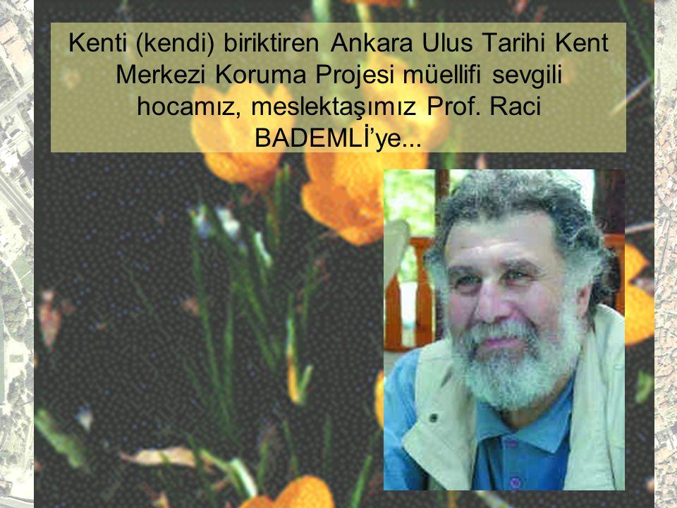 Kenti (kendi) biriktiren Ankara Ulus Tarihi Kent Merkezi Koruma Projesi müellifi sevgili hocamız, meslektaşımız Prof.