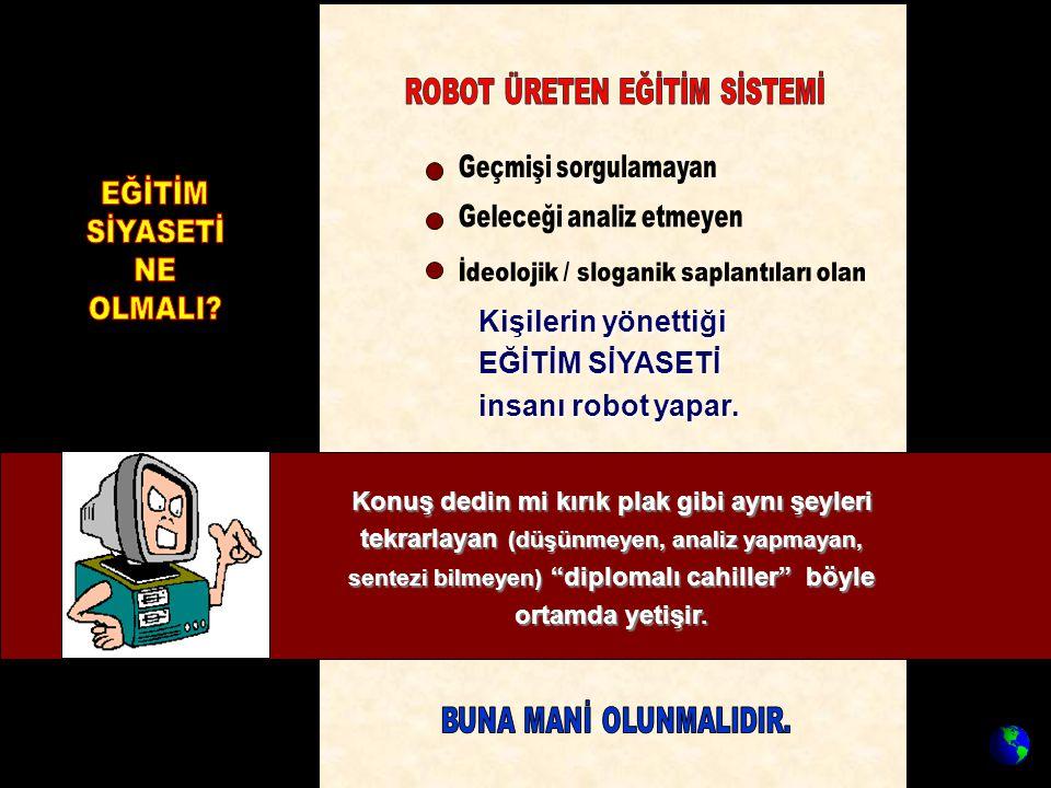 Kişilerin yönettiği EĞİTİM SİYASETİ insanı robot yapar. EĞİTİM